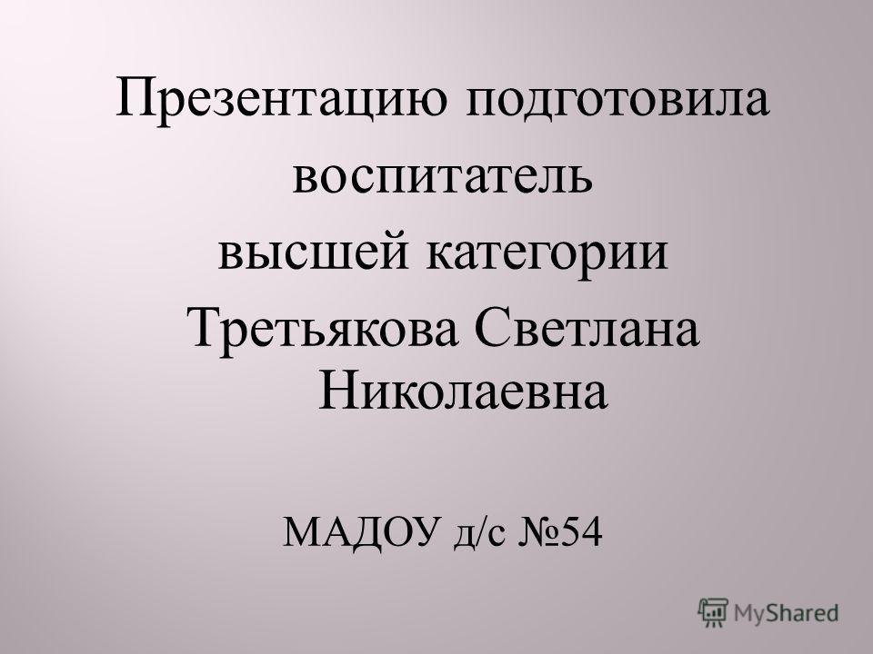 Презентацию подготовила воспитатель высшей категории Третьякова Светлана Николаевна МАДОУ д / с 54