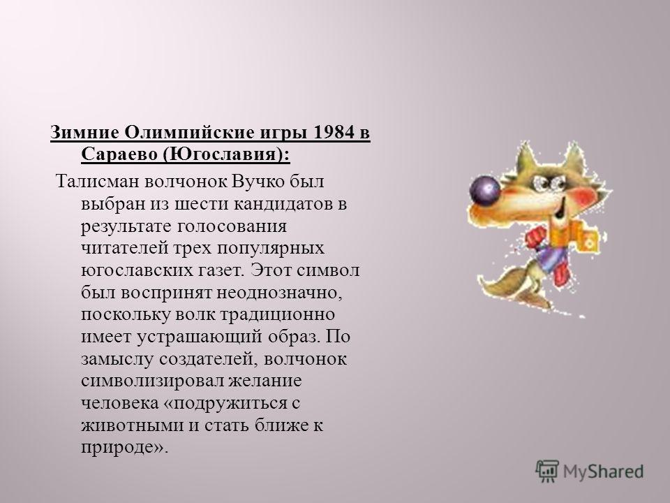 Зимние Олимпийские игры 1984 в Сараево ( Югославия ): Талисман волчонок Вучко был выбран из шести кандидатов в результате голосования читателей трех популярных югославских газет. Этот символ был воспринят неоднозначно, поскольку волк традиционно имее