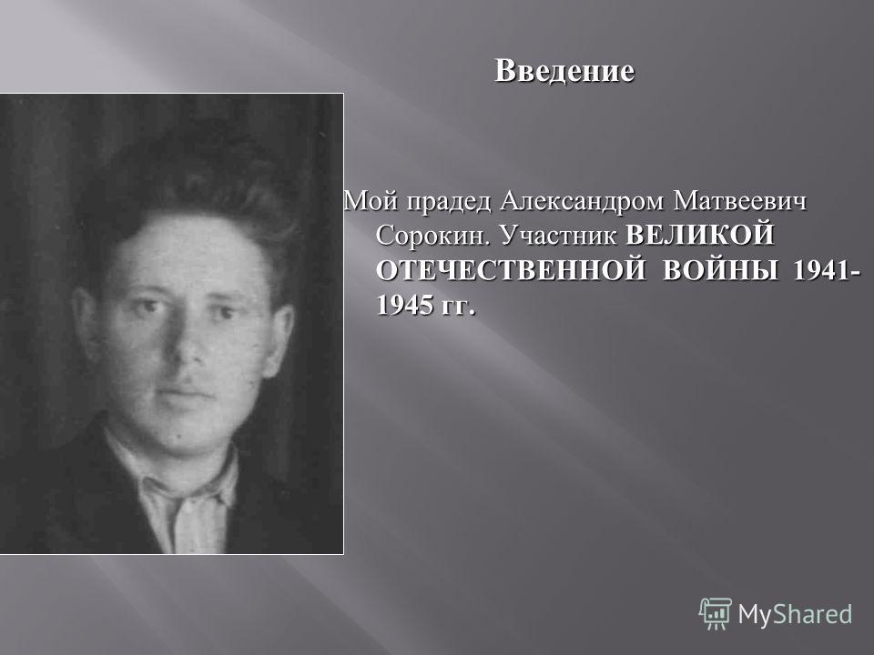 Мой прадед Александром Матвеевич Сорокин. Участник ВЕЛИКОЙ ОТЕЧЕСТВЕННОЙ ВОЙНЫ 1941- 1945 гг. Введение