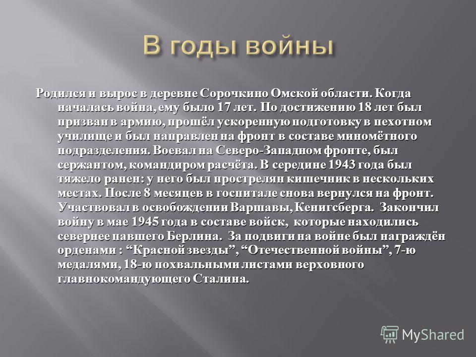 Родился и вырос в деревне Сорочкино Омской области. Когда началась война, ему было 17 лет. По достижению 18 лет был призван в армию, прошёл ускоренную подготовку в пехотном училище и был направлен на фронт в составе миномётного подразделения. Воевал