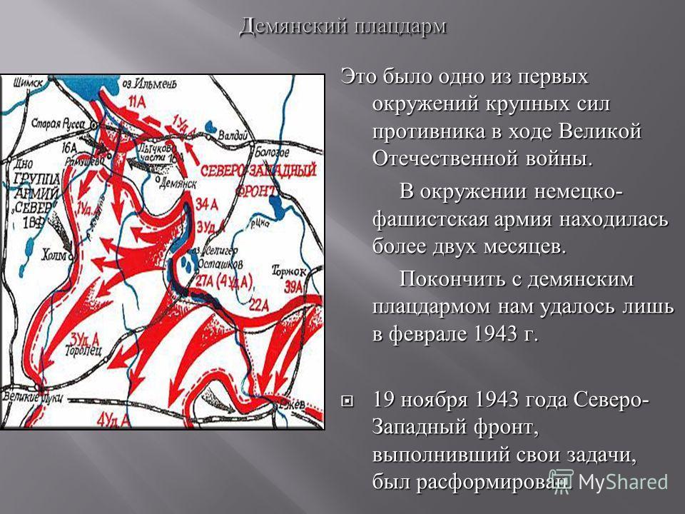 Это было одно из первых окружений крупных сил противника в ходе Великой Отечественной войны. В окружении немецко- фашистская армия находилась более двух месяцев. Покончить с демянским плацдармом нам удалось лишь в феврале 1943 г. 19 ноября 1943 года