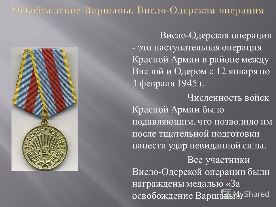 Висло - Одерская операция - это наступательная операция Красной Армии в районе между Вислой и Одером с 12 января по 3 февраля 1945 г. Численность войск Красной Армии было подавляющим, что позволило им после тщательной подготовки нанести удар невиданн