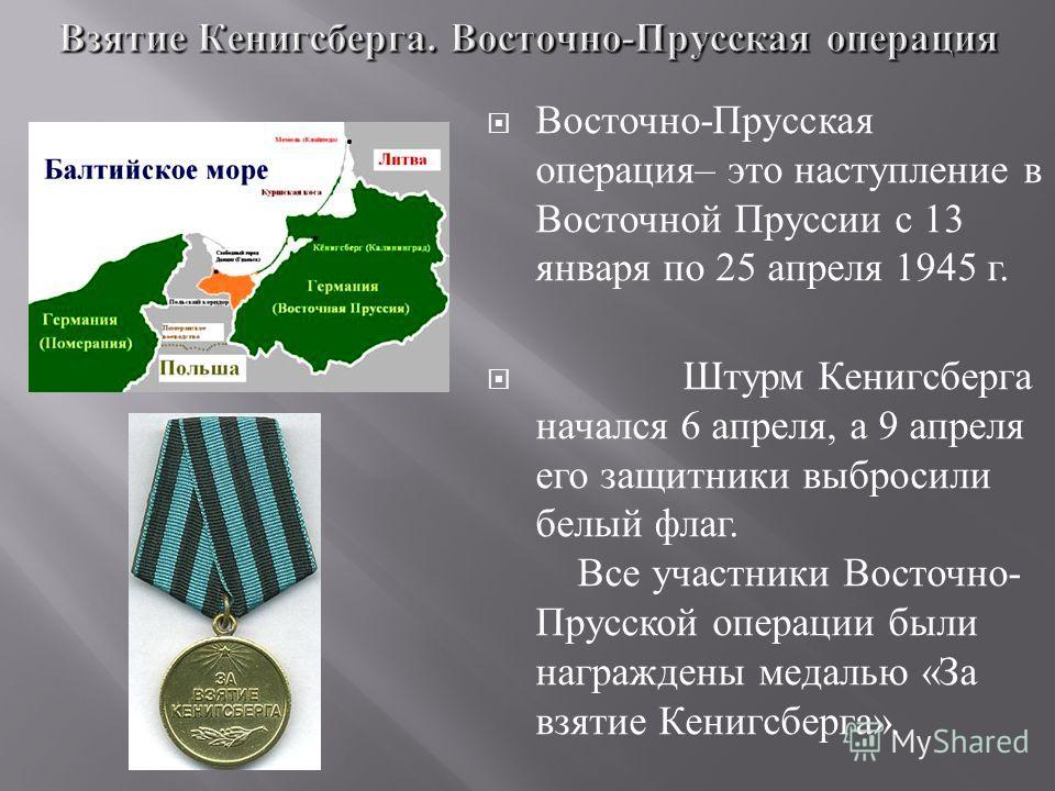 Восточно - Прусская операция – это наступление в Восточной Пруссии с 13 января по 25 апреля 1945 г. Штурм Кенигсберга начался 6 апреля, а 9 апреля его защитники выбросили белый флаг. Все участники Восточно - Прусской операции были награждены медалью