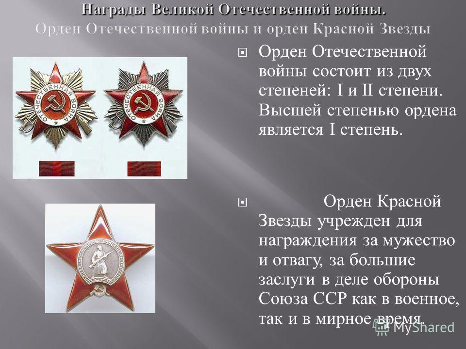 Орден Отечественной войны состоит из двух степеней : I и II степени. Высшей степенью ордена является I степень. Орден Красной Звезды учрежден для награждения за мужество и отвагу, за большие заслуги в деле обороны Союза ССР как в военное, так и в мир
