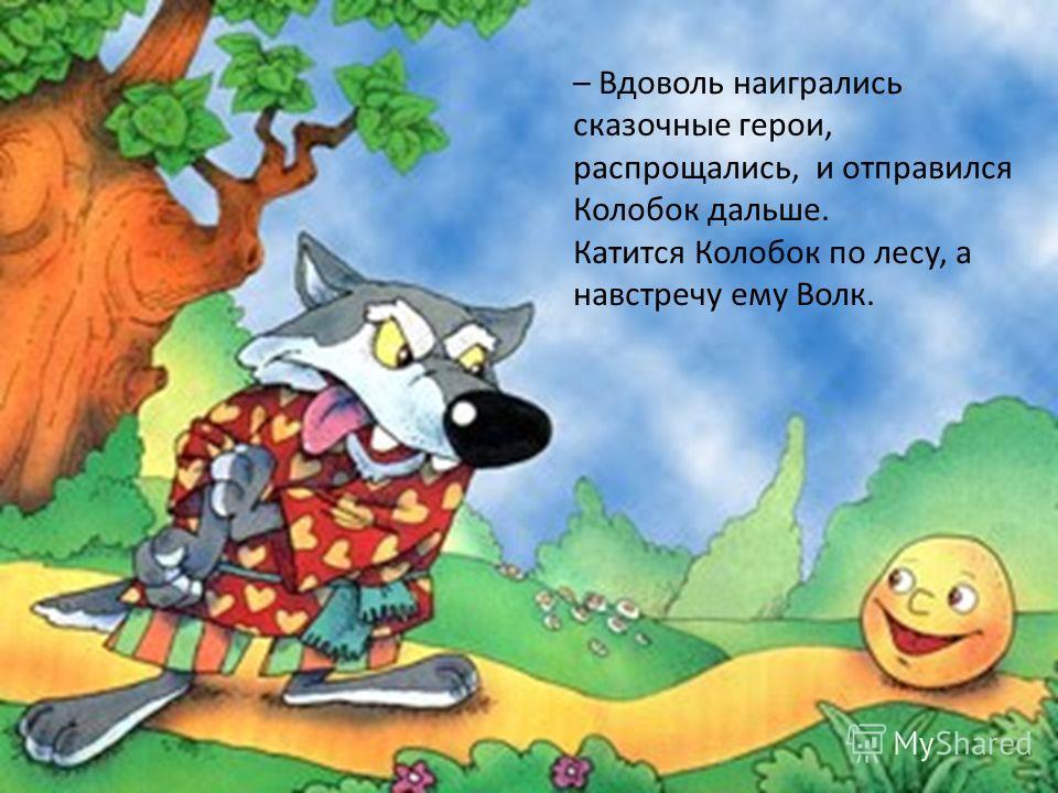 – Вдоволь наигрались сказочные герои, распрощались, и отправился Колобок дальше. Катится Колобок по лесу, а навстречу ему Волк.