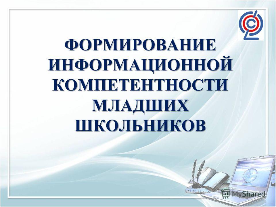 ФОРМИРОВАНИЕ ИНФОРМАЦИОННОЙ КОМПЕТЕНТНОСТИ МЛАДШИХ ШКОЛЬНИКОВ