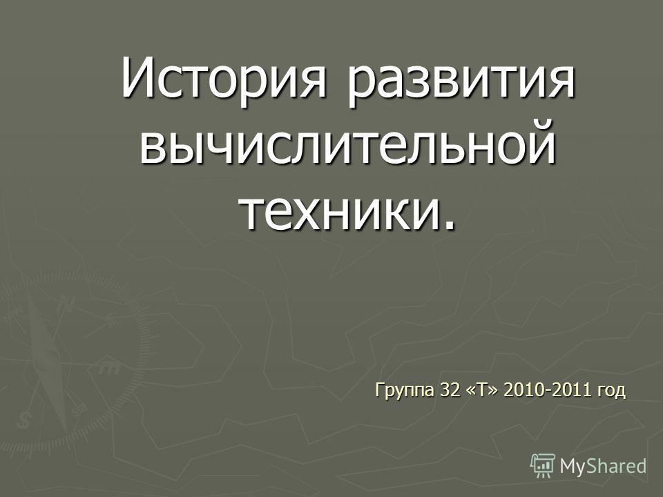 История развития вычислительной техники. Группа 32 «Т» 2010-2011 год
