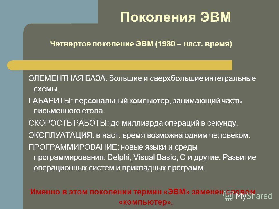 Поколения ЭВМ Четвертое поколение ЭВМ (1980 – наст. время) ЭЛЕМЕНТНАЯ БАЗА: большие и сверхбольшие интегральные схемы. ГАБАРИТЫ: персональный компьютер, занимающий часть письменного стола. СКОРОСТЬ РАБОТЫ: до миллиарда операций в секунду. ЭКСПЛУАТАЦИ