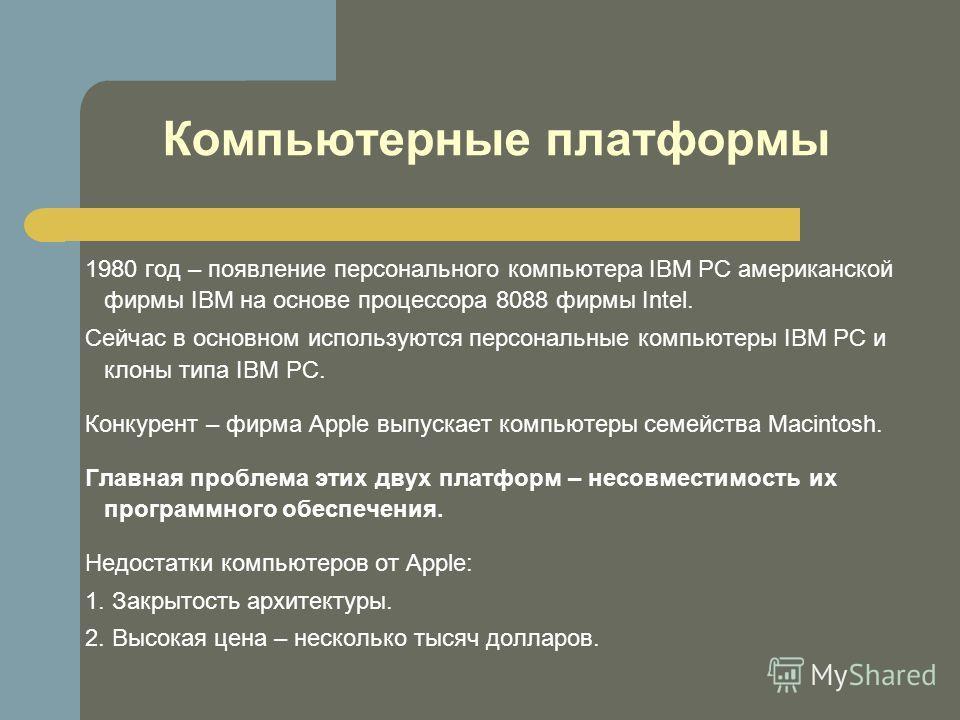 Компьютерные платформы 1980 год – появление персонального компьютера IBM PC американской фирмы IBM на основе процессора 8088 фирмы Intel. Сейчас в основном используются персональные компьютеры IBM PC и клоны типа IBM PC. Конкурент – фирма Apple выпус