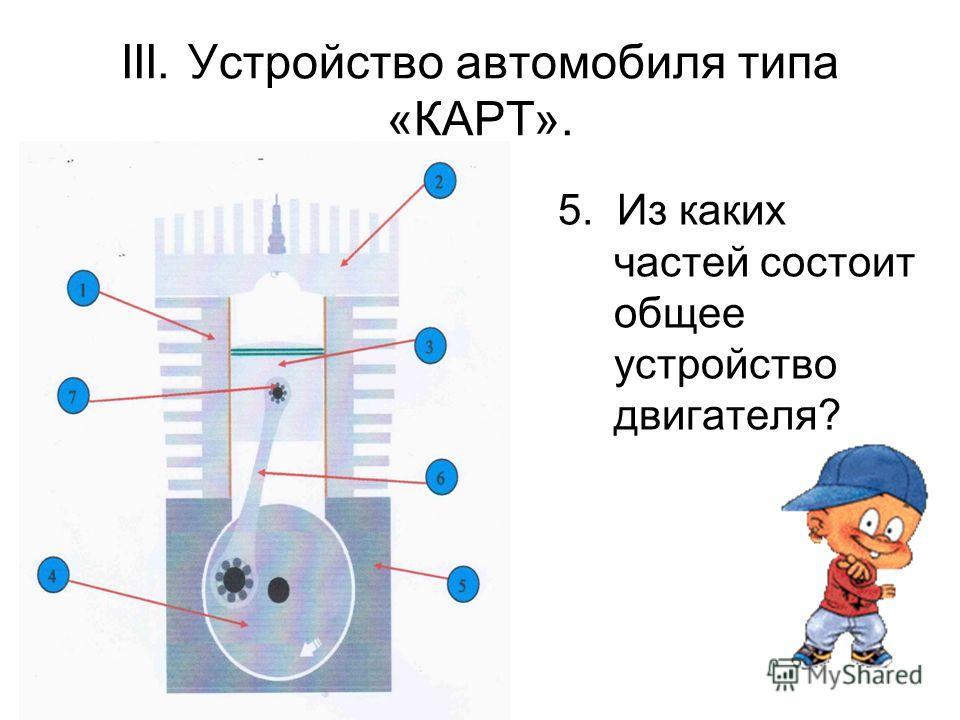 5. Из каких частей состоит общее устройство двигателя? III. Устройство автомобиля типа «КАРТ».