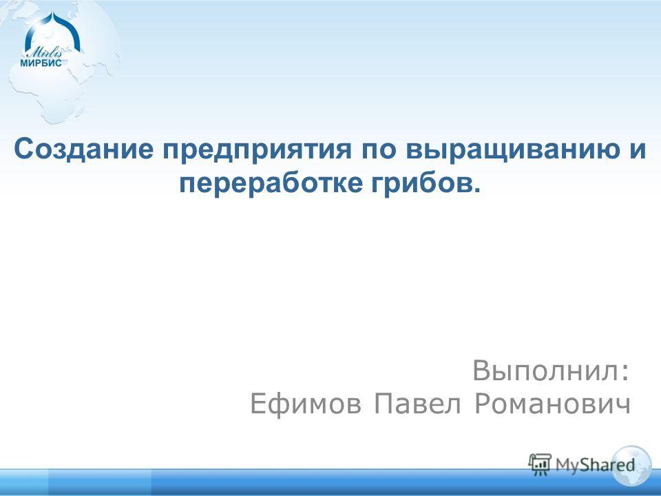 Создание предприятия по выращиванию и переработке грибов. Выполнил: Ефимов Павел Романович