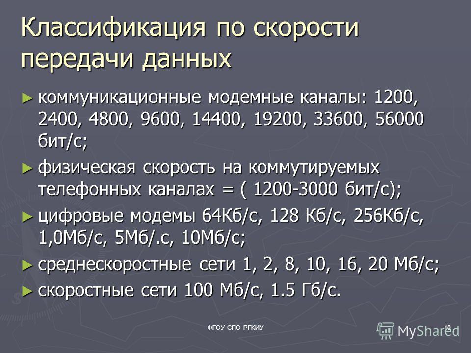 ФГОУ СПО РГКИУ10 Классификация по скорости передачи данных коммуникационные модемные каналы: 1200, 2400, 4800, 9600, 14400, 19200, 33600, 56000 бит/с; коммуникационные модемные каналы: 1200, 2400, 4800, 9600, 14400, 19200, 33600, 56000 бит/с; физичес