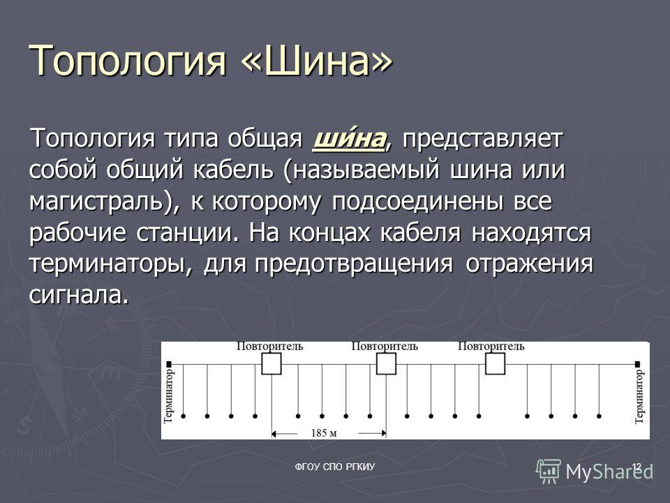 ФГОУ СПО РГКИУ12 Топология «Шина» Топология типа общая ши́на, представляет собой общий кабель (называемый шина или магистраль), к которому подсоединены все рабочие станции. На концах кабеля находятся терминаторы, для предотвращения отражения сигнала.