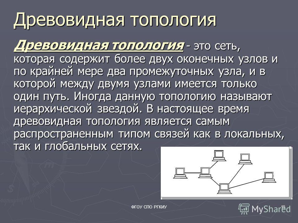 ФГОУ СПО РГКИУ15 Древовидная топология Древовидная топология - это сеть, которая содержит более двух оконечных узлов и по крайней мере два промежуточных узла, и в которой между двумя узлами имеется только один путь. Иногда данную топологию называют и