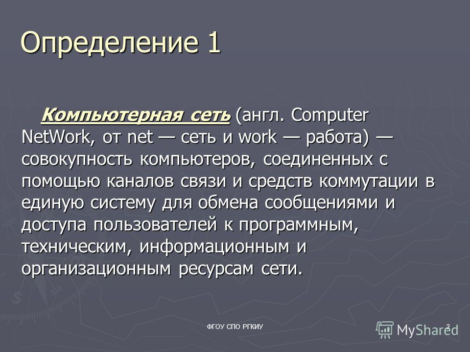 ФГОУ СПО РГКИУ2 Определение 1 Компьютерная сеть (англ. Computer NetWork, от net сеть и work работа) совокупность компьютеров, соединенных с помощью каналов связи и средств коммутации в единую систему для обмена сообщениями и доступа пользователей к п