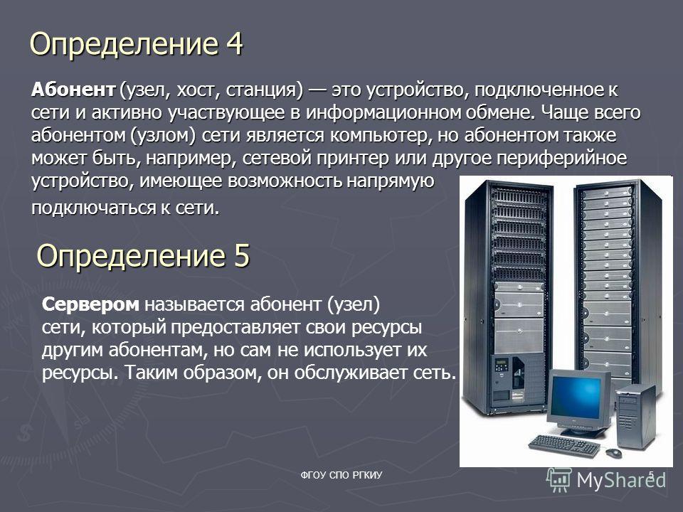 ФГОУ СПО РГКИУ5 Определение 4 Абонент (узел, хост, станция) это устройство, подключенное к сети и активно участвующее в информационном обмене. Чаще всего абонентом (узлом) сети является компьютер, но абонентом также может быть, например, сетевой прин