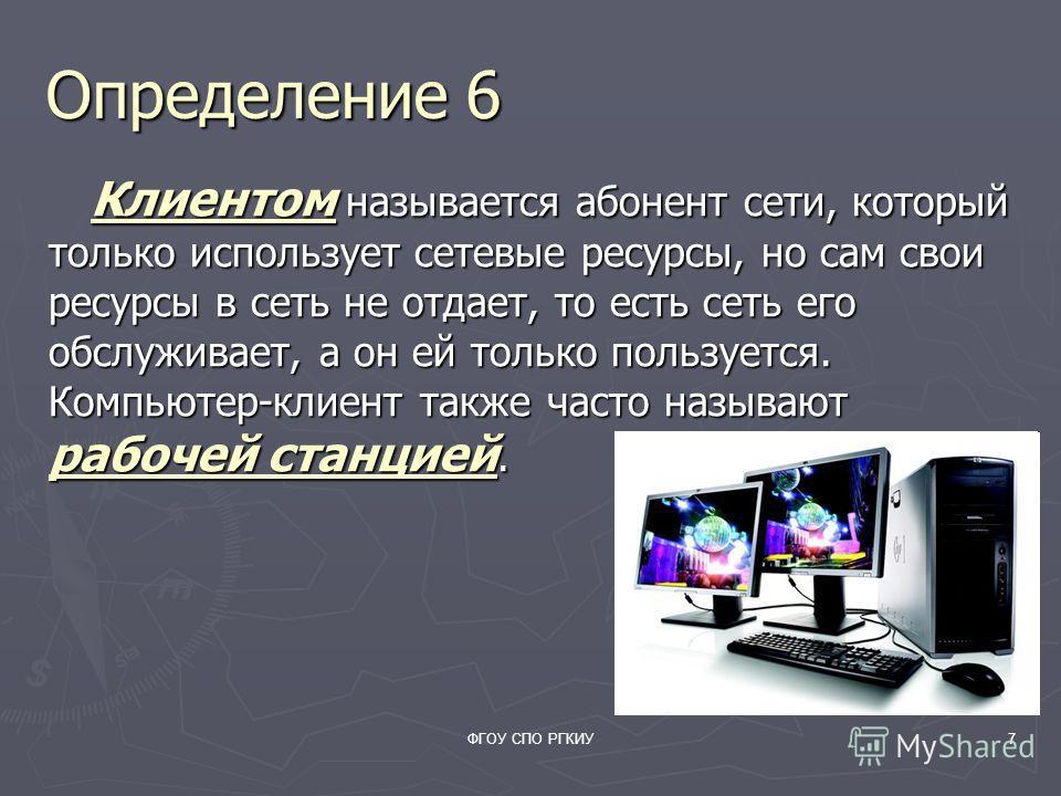 ФГОУ СПО РГКИУ7 Определение 6 Клиентом называется абонент сети, который только использует сетевые ресурсы, но сам свои ресурсы в сеть не отдает, то есть сеть его обслуживает, а он ей только пользуется. Компьютер-клиент также часто называют рабочей ст