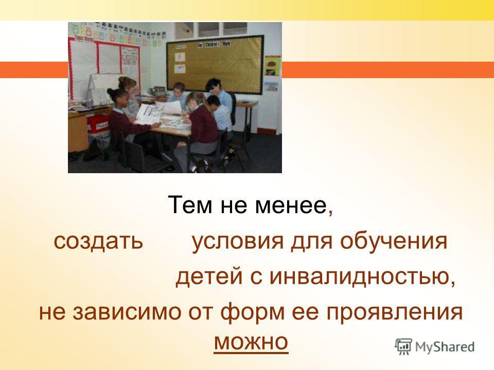 Тем не менее, создать условия для обучения детей с инвалидностью, не зависимо от форм ее проявления можно