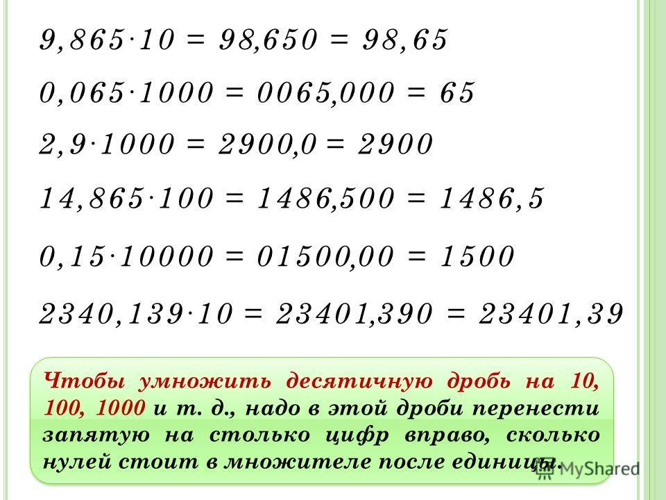 9,86510 = 98 650 0,0651000 = 0065 000,, = 65 = 98,65 2,91000 = 2900 0= 2900, 14,865100 = 1486 500 0,1510000 = 01500 00,, = 1500 = 1486,5 2340,13910 = 23401 390= 23401,39, Чтобы умножить десятичную дробь на 10, 100, 1000 и т. д., надо в этой дроби пер