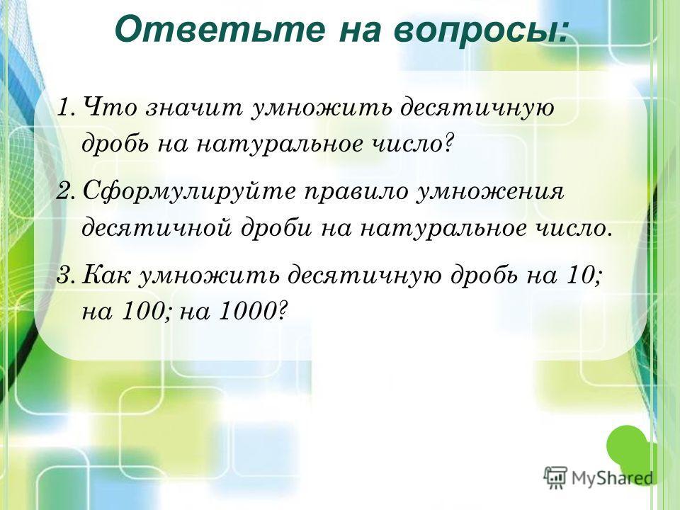 1.Что значит умножить десятичную дробь на натуральное число? 2.Сформулируйте правило умножения десятичной дроби на натуральное число. 3.Как умножить десятичную дробь на 10; на 100; на 1000? Ответьте на вопросы: