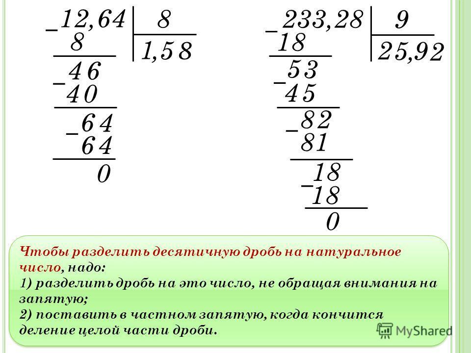 Чтобы разделить десятичную дробь на натуральное число, надо: 1) разделить дробь на это число, не обращая внимания на запятую; 2) поставить в частном запятую, когда кончится деление целой части дроби. Чтобы разделить десятичную дробь на натуральное чи