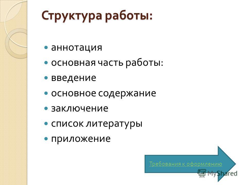 Структура работы : аннотация основная часть работы : введение основное содержание заключение список литературы приложение Требования к оформлению