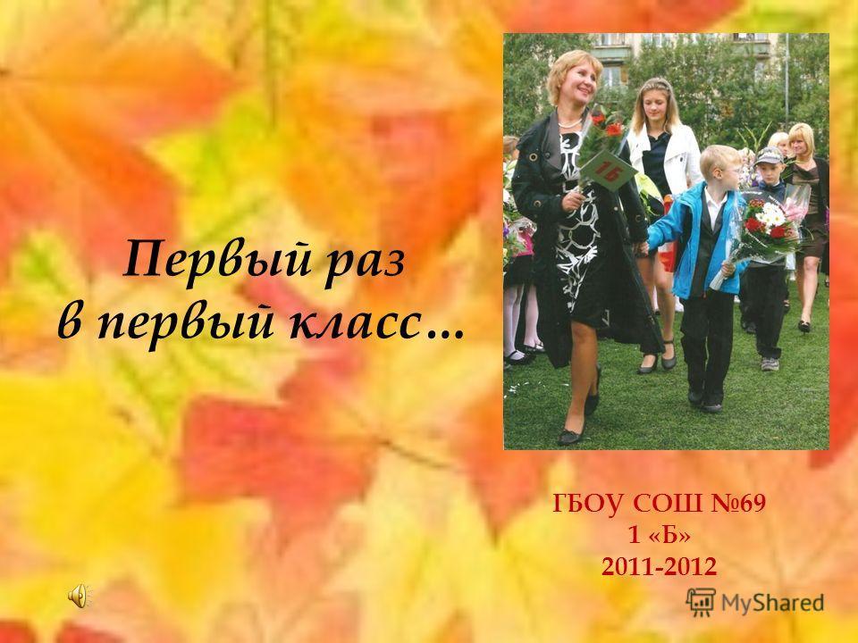 Первый раз в первый класс… ГБОУ СОШ 69 1 «Б» 2011-2012