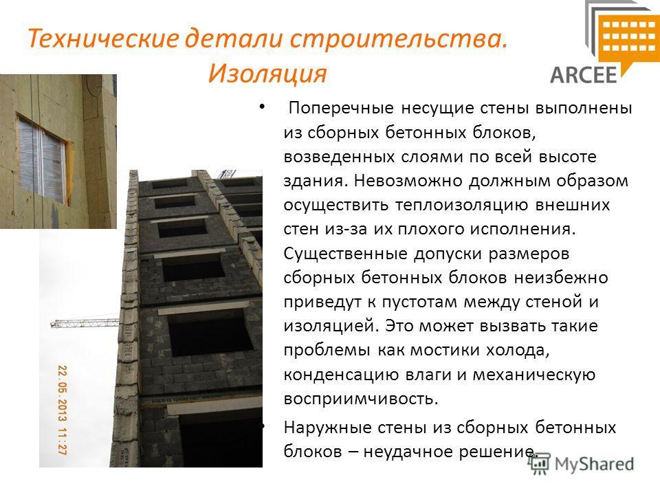 Технические детали строительства. Изоляция Поперечные несущие стены выполнены из сборных бетонных блоков, возведенных слоями по всей высоте здания. Невозможно должным образом осуществить теплоизоляцию внешних стен из-за их плохого исполнения. Существ