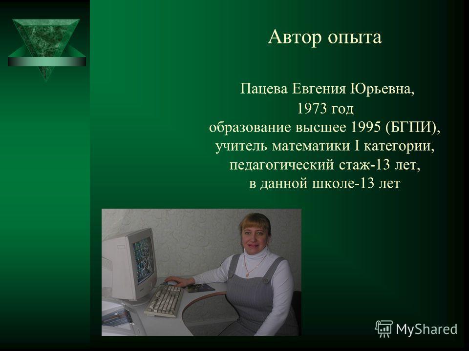 Автор опыта Пацева Евгения Юрьевна, 1973 год образование высшее 1995 (БГПИ), учитель математики I категории, педагогический стаж-13 лет, в данной школе-13 лет