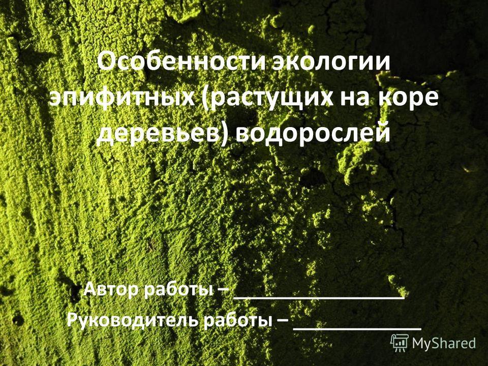 Особенности экологии эпифитных (растущих на коре деревьев) водорослей Автор работы – ________________ Руководитель работы – ____________