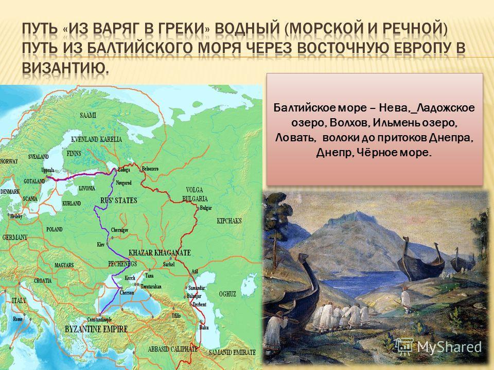 Балтийское море – Нева,_Ладожское озеро, Волхов, Ильмень озеро, Ловать, волоки до притоков Днепра, Днепр, Чёрное море.