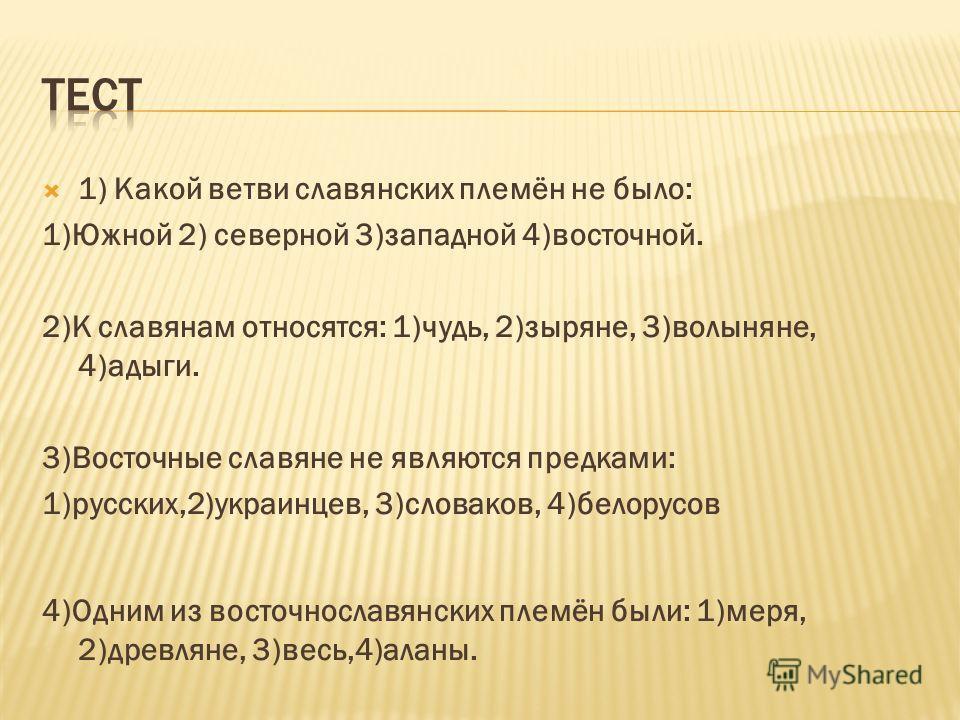 1) Какой ветви славянских племён не было: 1)Южной 2) северной 3)западной 4)восточной. 2)К славянам относятся: 1)чудь, 2)зыряне, 3)волыняне, 4)адыги. 3)Восточные славяне не являются предками: 1)русских,2)украинцев, 3)словаков, 4)белорусов 4)Одним из в