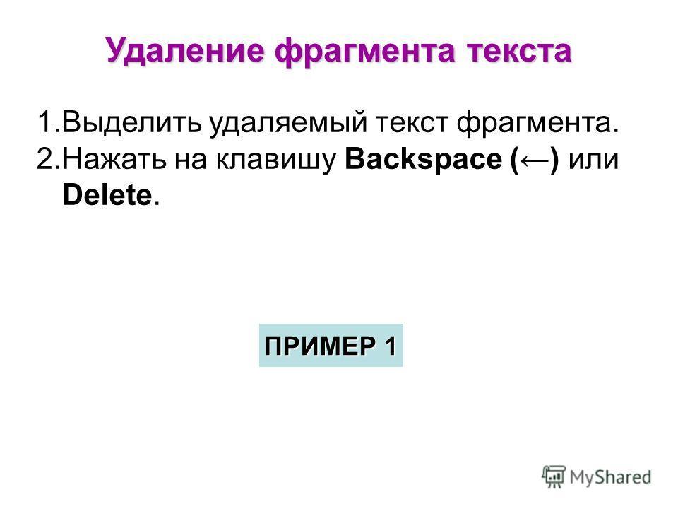 Удаление фрагмента текста 1.Выделить удаляемый текст фрагмента. 2.Нажать на клавишу Backspace () или Delete. ПРИМЕР 1 ПРИМЕР 1