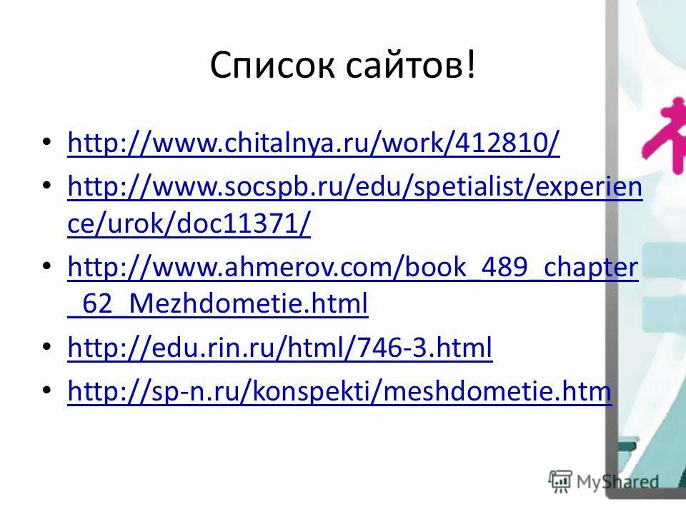 Список сайтов! http://www.chitalnya.ru/work/412810/ http://www.socspb.ru/edu/spetialist/experien ce/urok/doc11371/ http://www.socspb.ru/edu/spetialist/experien ce/urok/doc11371/ http://www.ahmerov.com/book_489_chapter _62_Mezhdometie.html http://www.