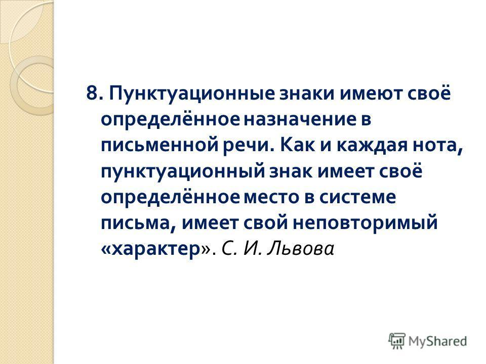 8. Пунктуационные знаки имеют своё определённое назначение в письменной речи. Как и каждая нота, пунктуационный знак имеет своё определённое место в системе письма, имеет свой неповторимый « характер ». С. И. Львова