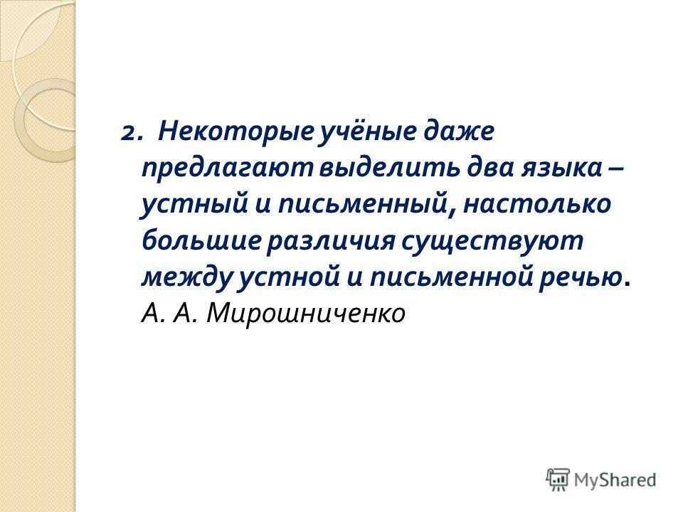 2. Некоторые учёные даже предлагают выделить два языка – устный и письменный, настолько большие различия существуют между устной и письменной речью. А. А. Мирошниченко