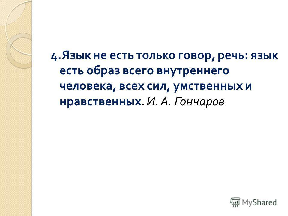 4. Язык не есть только говор, речь : язык есть образ всего внутреннего человека, всех сил, умственных и нравственных. И. А. Гончаров