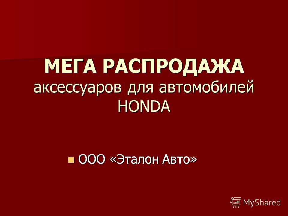 МЕГА РАСПРОДАЖА аксессуаров для автомобилей HONDA ООО «Эталон Авто» ООО «Эталон Авто»