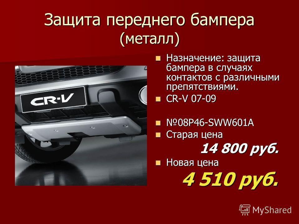 Защита переднего бампера (металл) Назначение: защита бампера в случаях контактов с различными препятствиями. Назначение: защита бампера в случаях контактов с различными препятствиями. CR-V 07-09 CR-V 07-09 08P46-SWW601A 08P46-SWW601A Старая цена Стар