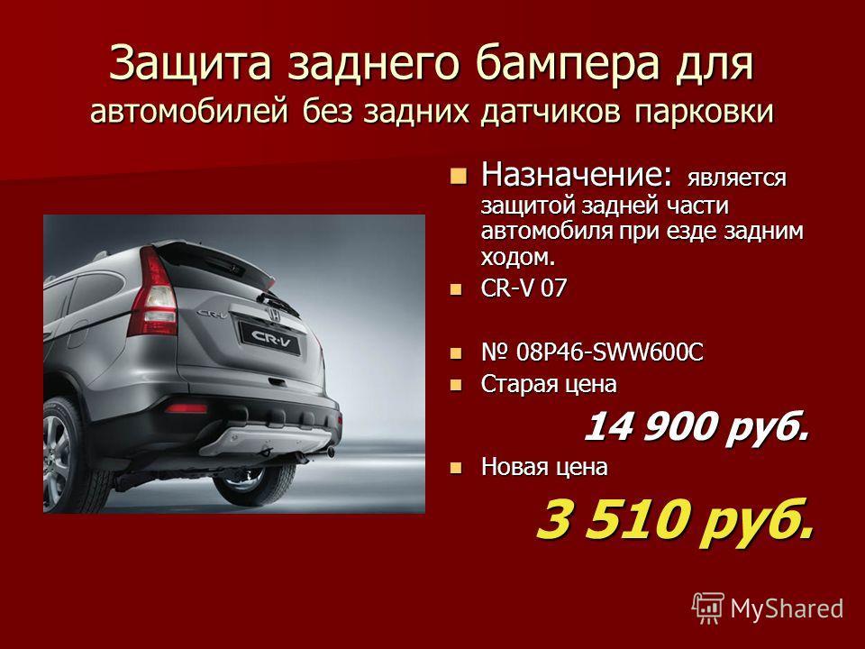 Защита заднего бампера для автомобилей без задних датчиков парковки Назначение: является защитой задней части автомобиля при езде задним ходом. Назначение: является защитой задней части автомобиля при езде задним ходом. CR-V 07 CR-V 07 08P46-SWW600C