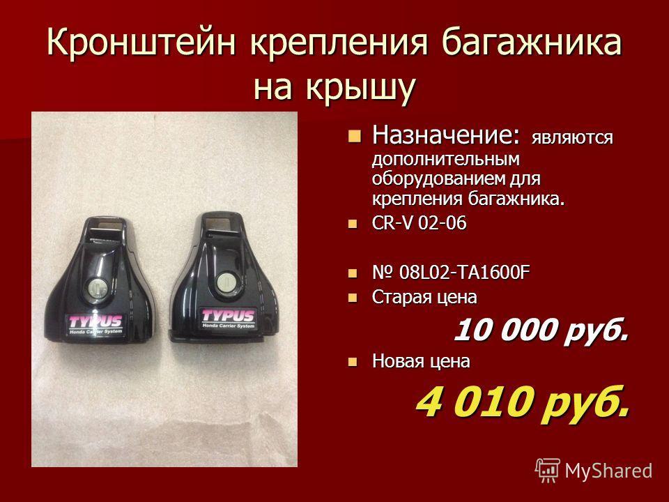 Кронштейн крепления багажника на крышу Назначение: являются дополнительным оборудованием для крепления багажника. Назначение: являются дополнительным оборудованием для крепления багажника. CR-V 02-06 CR-V 02-06 08L02-TA1600F 08L02-TA1600F Старая цена