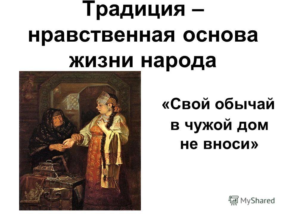Традиция – нравственная основа жизни народа «Свой обычай в чужой дом не вноси»