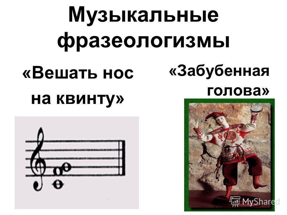 Музыкальные фразеологизмы «Вешать нос на квинту» «Забубенная голова»