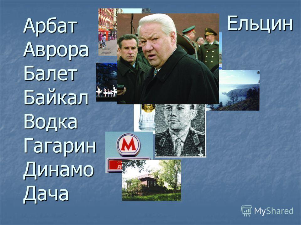 АрбатАврораБалетБайкалВодкаГагаринДинамоДача Ельцин