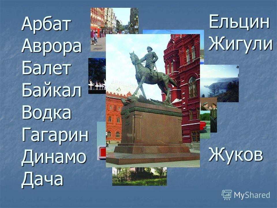 АрбатАврораБалетБайкалВодкаГагаринДинамоДача ЕльцинЖигулиЖуков