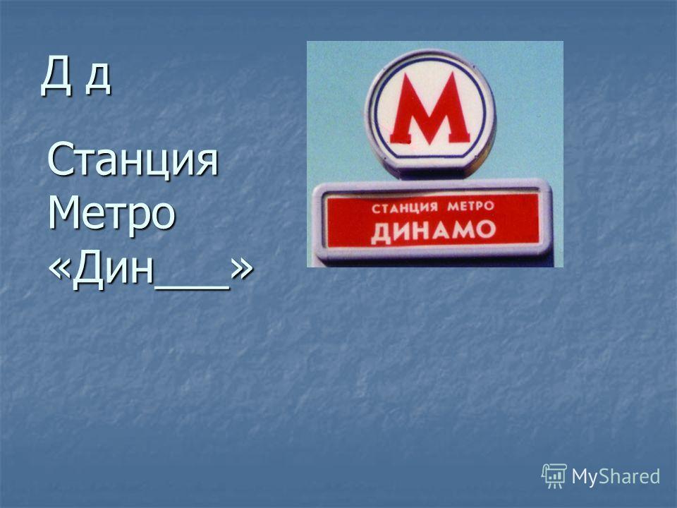 Д д Станция Метро «Дин___»