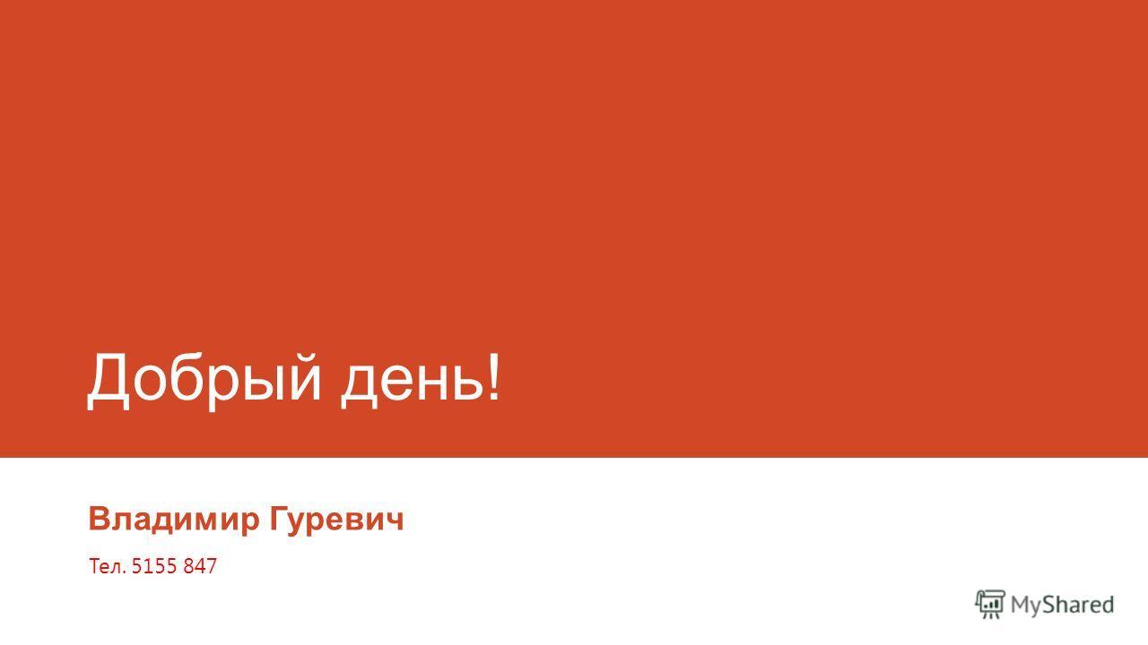 Добрый день! Владимир Гуревич Teл. 5155 847