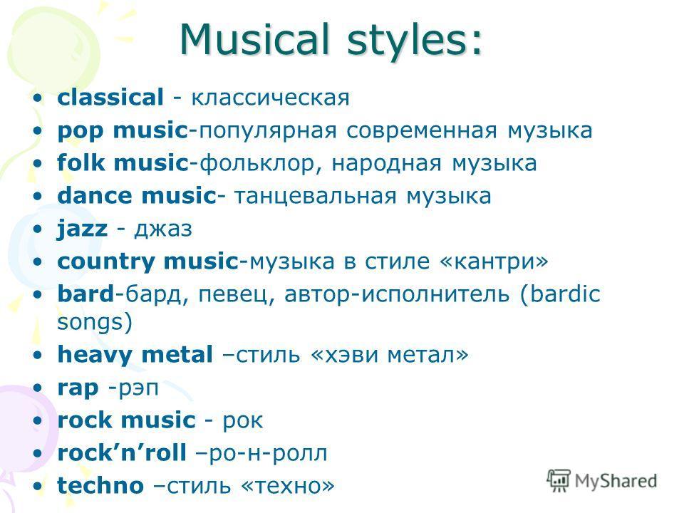 Musical styles: classical - классическая pop music-популярная современная музыка folk music-фольклор, народная музыка dance music- танцевальная музыка jazz - джаз country music-музыка в стиле «кантри» bard-бард, певец, автор-исполнитель (bardic songs