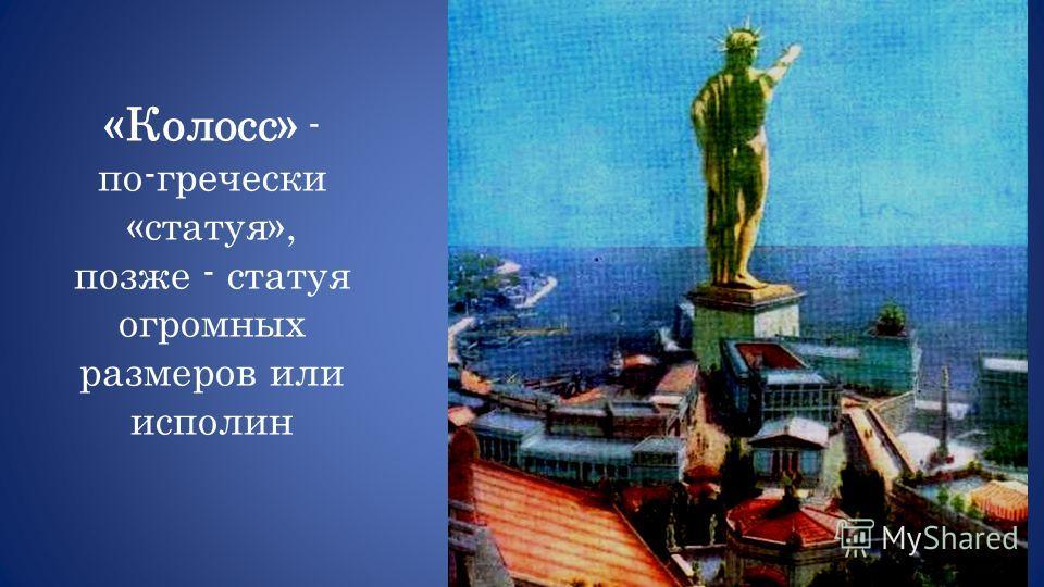 «Колосс» - по-гречески «статуя», позже - статуя огромных размеров или исполин