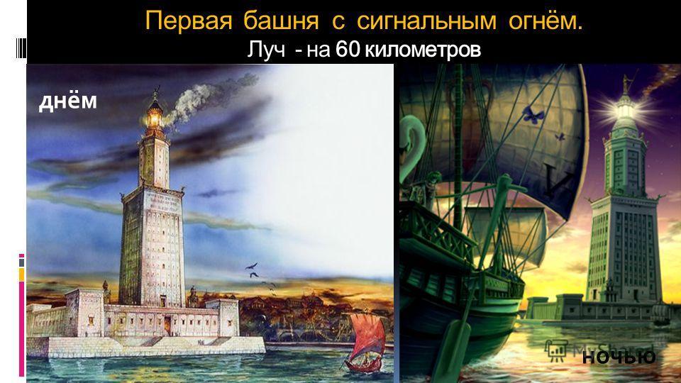 Первая башня с сигнальным огнём. Луч - на 60 километров днём ночью
